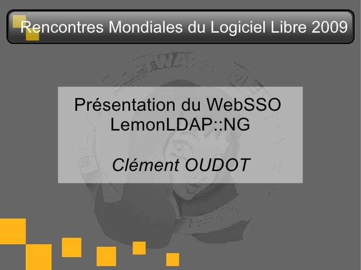 Rencontres Mondiales du Logiciel Libre 2009           Présentation du WebSSO            LemonLDAP::NG             Clément ...