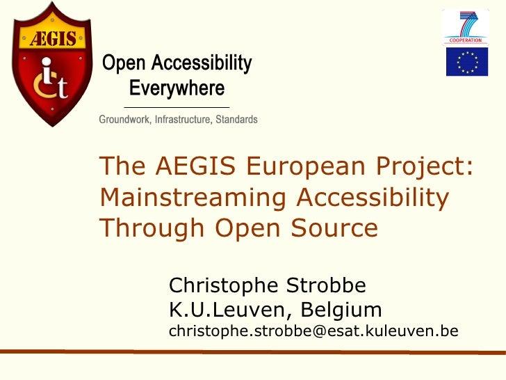 The AEGIS European Project: Mainstreaming Accessibility Through Open Source      Christophe Strobbe     K.U.Leuven, Belgiu...