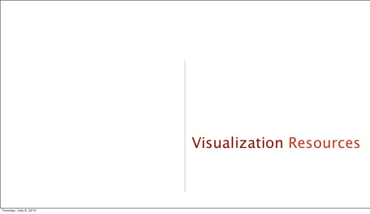 Visualization Resources                                         40     Tuesday, July 6, 2010