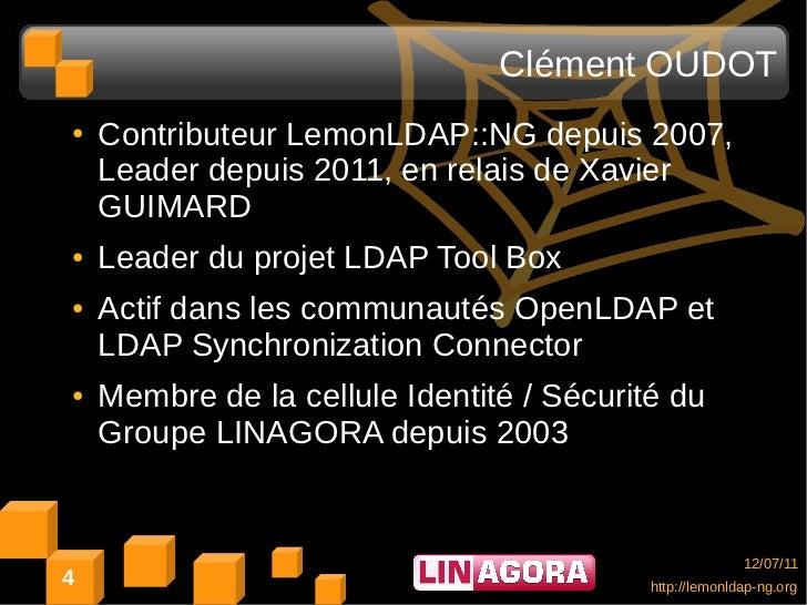 Clément OUDOT●   Contributeur LemonLDAP::NG depuis 2007,    Leader depuis 2011, en relais de Xavier    GUIMARD●   Leader d...