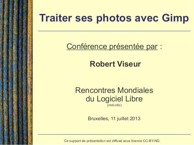 Traiter ses photos avec Gimp Conférence présentée par : Robert Viseur Rencontres Mondiales du Logiciel Libre (rmll.info) B...