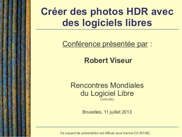 Créer des photos HDR avec des logiciels libres Conférence présentée par : Robert Viseur Rencontres Mondiales du Logiciel L...