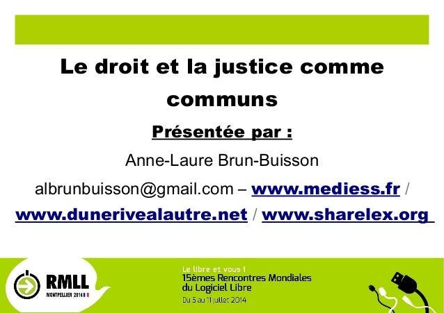Le droit et la justice comme communs Présentée par : Anne-Laure Brun-Buisson albrunbuisson@gmail.com – www.mediess.fr / ww...