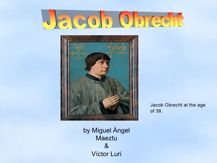 by Miguel Ángel Maeztu & Víctor Luri Jacob Obrecht at the age of 38.
