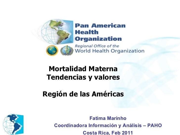 Mortalidad Materna Tendencias y valores Región de las Américas Fatima Marinho Coordinadora Información y Análisis – PAHO C...