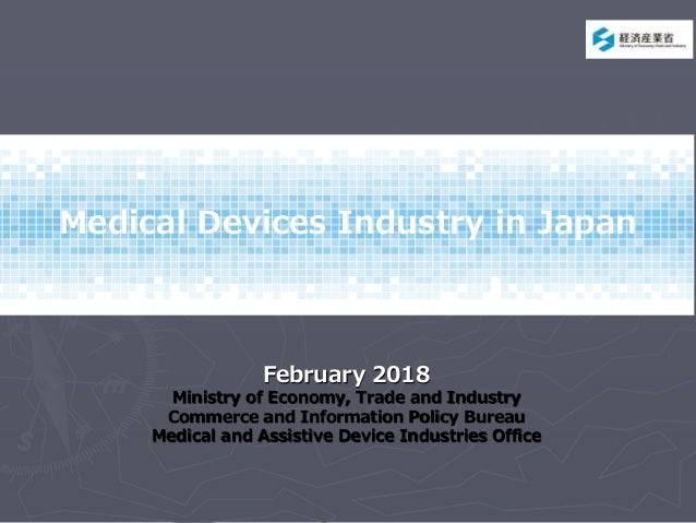 Medical Devices Industry in Japan February 2018 Ministry of Economy, Trade and Industry Commerce and Information Policy Bu...