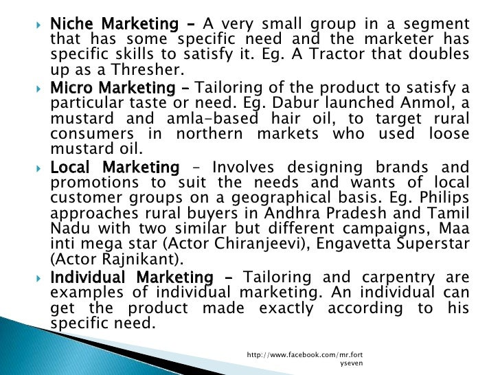    Niche Marketing – A very small group in a segment    that has some specific need and the marketer has    specific skil...