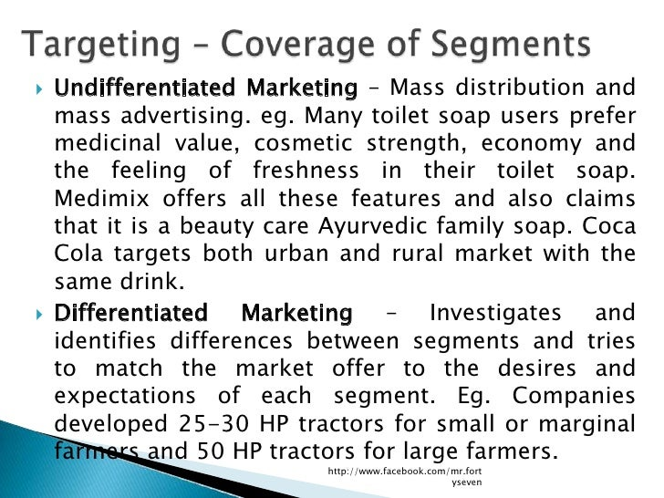    Undifferentiated Marketing – Mass distribution and    mass advertising. eg. Many toilet soap users prefer    medicinal...