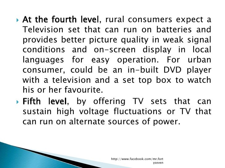    At the fourth level, rural consumers expect a    Television set that can run on batteries and    provides better pictu...
