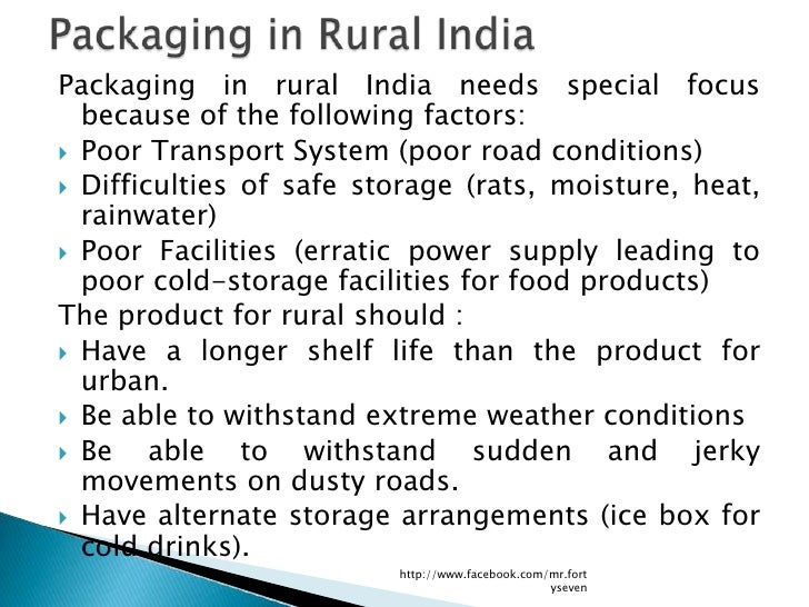 Packaging in rural India needs special focus  because of the following factors: Poor Transport System (poor road conditio...