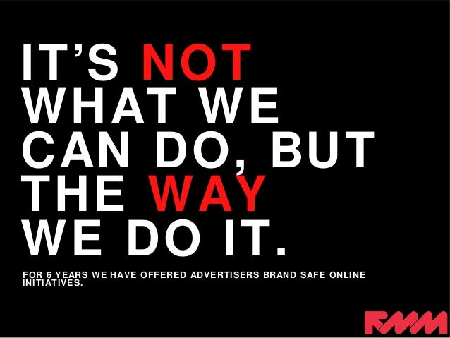FOR 6 YEARS WE HAVE OFFERED ADVERTISERS BRAND SAFE ONLINE INITIATIVES. IT'S NOT WHAT WE CAN DO, BUT THE WAY WE DO IT.