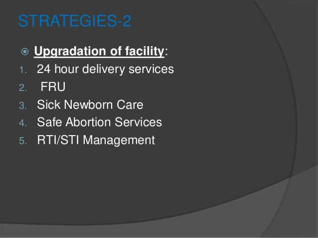 STRATEGIES-2  Upgradation of facility: 1. 24 hour delivery services 2. FRU 3. Sick Newborn Care 4. Safe Abortion Services...