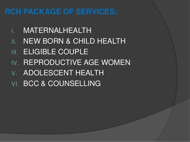 RCH PACKAGE OF SERVICES: I. MATERNALHEALTH II. NEW BORN & CHILD HEALTH III. ELIGIBLE COUPLE IV. REPRODUCTIVE AGE WOMEN V. ...