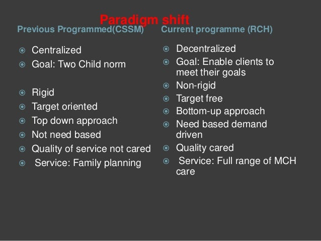 Paradigm shift Previous Programmed(CSSM) Current programme (RCH)  Centralized  Goal: Two Child norm  Rigid  Target ori...