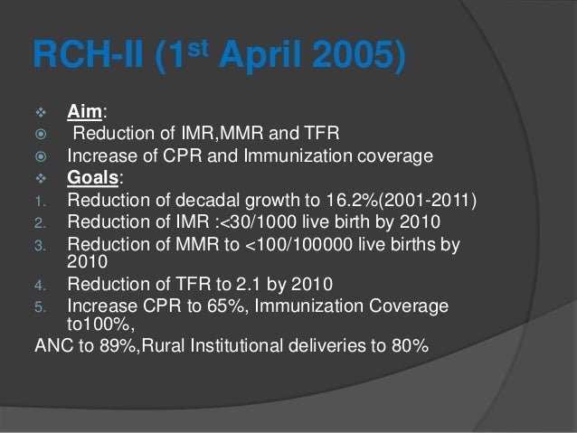 RCH-II (1st April 2005)  Aim:  Reduction of IMR,MMR and TFR  Increase of CPR and Immunization coverage  Goals: 1. Redu...