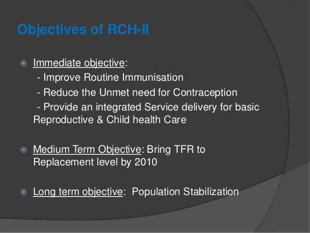 Objectives of RCH-II  Immediate objective: - Improve Routine Immunisation - Reduce the Unmet need for Contraception - Pro...