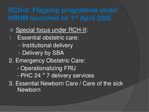 RCH-II: Flagship programme under NRHM launched on 1st April 2005  Special focus under RCH-II: 1. Essential obstetric care...