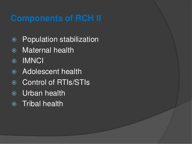 Components of RCH II  Population stabilization  Maternal health  IMNCI  Adolescent health  Control of RTIs/STIs  Urb...