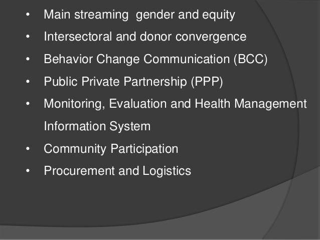 • Main streaming gender and equity • Intersectoral and donor convergence • Behavior Change Communication (BCC) • Public Pr...