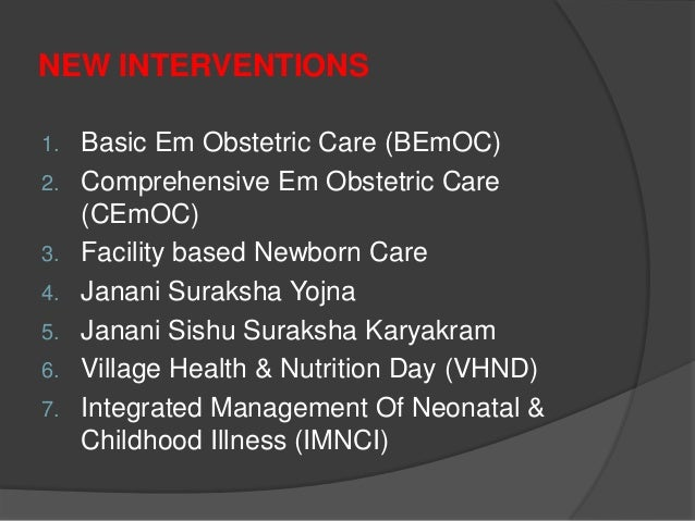 NEW INTERVENTIONS 1. Basic Em Obstetric Care (BEmOC) 2. Comprehensive Em Obstetric Care (CEmOC) 3. Facility based Newborn ...