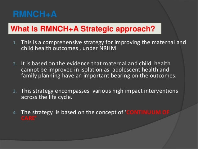 RMNCH+A 1. This is a comprehensive strategy for improving the maternal and child health outcomes , under NRHM 2. It is bas...