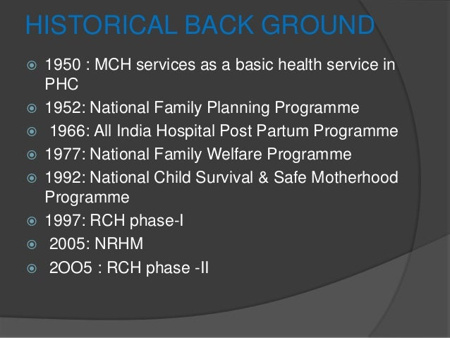 HISTORICAL BACK GROUND  1950 : MCH services as a basic health service in PHC  1952: National Family Planning Programme ...