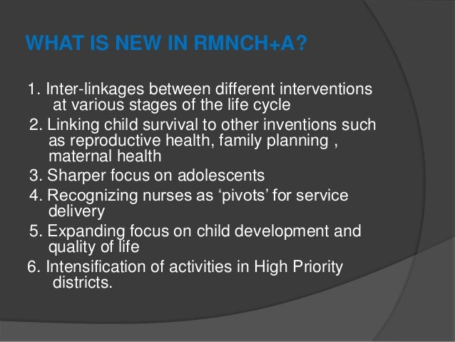 WHAT IS NEW IN RMNCH+A? 1. Inter-linkages between different interventions at various stages of the life cycle 2. Linking c...