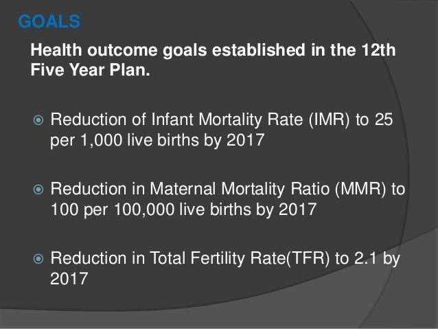 GOALS Health outcome goals established in the 12th Five Year Plan.  Reduction of Infant Mortality Rate (IMR) to 25 per 1,...