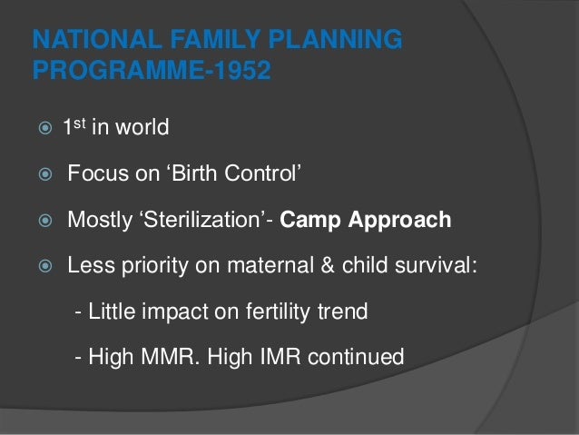 """NATIONAL FAMILY PLANNING PROGRAMME-1952  1st in world  Focus on """"Birth Control""""  Mostly """"Sterilization""""- Camp Approach ..."""