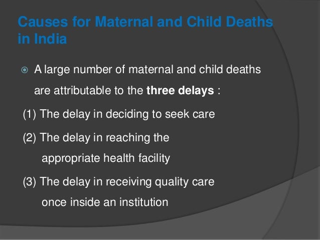 Causes for Maternal and Child Deaths in India  A large number of maternal and child deaths are attributable to the three ...