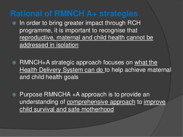 Rational of RMNCH A+ strategies  In order to bring greater impact through RCH programme, it is important to recognise tha...