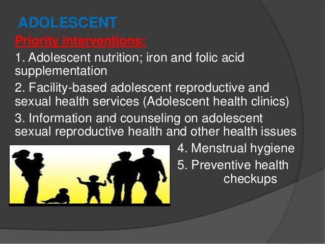 ADOLESCENT Priority interventions: 1. Adolescent nutrition; iron and folic acid supplementation 2. Facility-based adolesce...