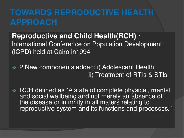 TOWARDS REPRODUCTIVE HEALTH APPROACH Reproductive and Child Health(RCH) : International Conference on Population Developme...