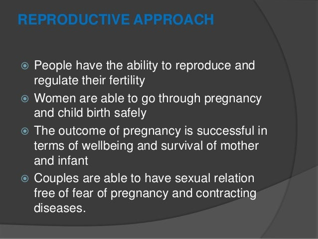 REPRODUCTIVE APPROACH  People have the ability to reproduce and regulate their fertility  Women are able to go through p...