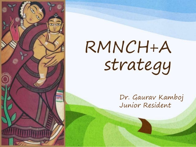 RMNCH+A strategy Dr. Gaurav Kamboj Junior Resident
