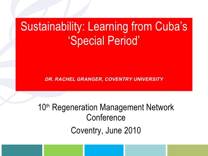 Sustainability: Learning from Cuba's 'Special Period' DR. RACHEL GRANGER, COVENTRY UNIVERSITY 10 th  Regeneration Manageme...