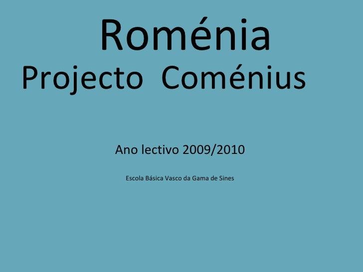 Roménia Projecto  Coménius Ano lectivo 2009/2010 Escola Básica Vasco da Gama de Sines
