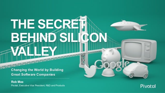 THE SECRET BEHIND SILICON VALLEY Rob Mee Pivotal, Executive Vice President, R&D and Products Changing the World by Buildin...