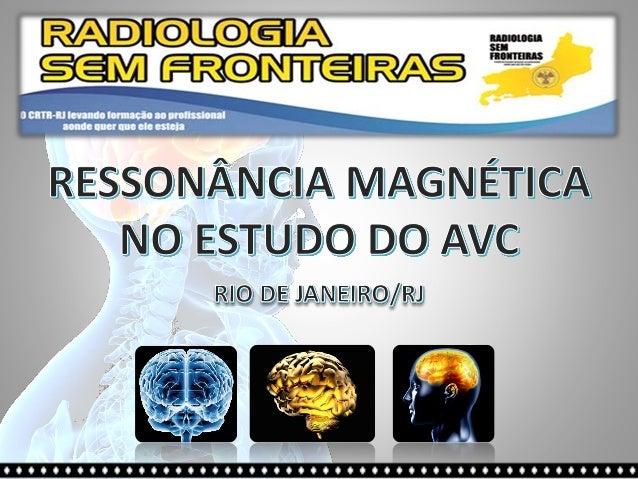 RESSONÂNCIA MAGNÉTICA NO ESTUDO DO AVC FABIANO LADISLAU Técnico em Radiologia Grad. em Tecnólogo em Radiologia Pós Graduan...