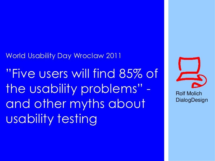 "World Usability Day Wroclaw 2011""Five users will find 85% ofthe usability problems"" -          Rolf Molichand other myths ..."