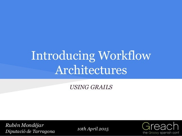 10th April 2015 Introducing Workflow Architectures USING GRAILS Rubén Mondéjar Diputació de Tarragona Rubén Mondéjar Diput...
