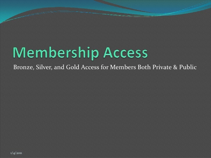 Membership Access<br />Bronze, Silver, and Gold Access for Members Both Private & Public<br />12/7/2010<br />