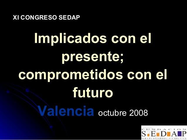 XI CONGRESO SEDAP   Implicados con el       presente; comprometidos con el         futuro    Valencia octubre 2008