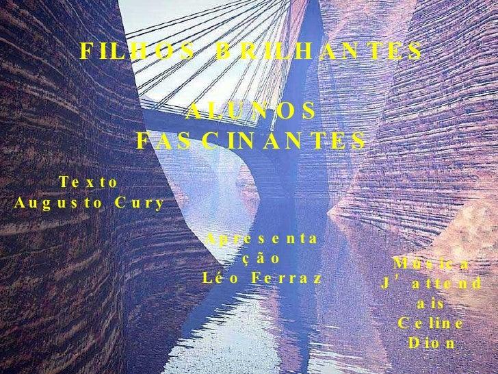 FILHOS BRILHANTES ALUNOS FASCINANTES Texto Augusto Cury Apresentação Léo Ferraz Música J'attendais Celine Dion
