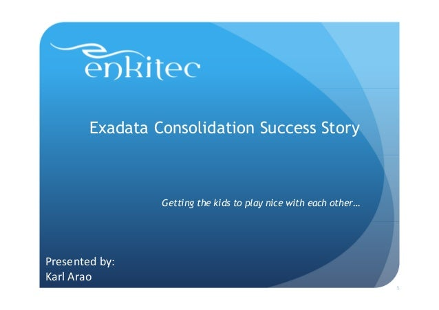 Exadata Consolidation Success Story                 Getting the kids to play nice with each other…Presented by:Karl Arao  ...