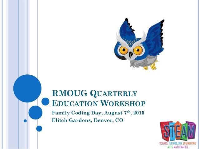 RMOUG QUARTERLY EDUCATION WORKSHOP Family Coding Day, August 7th, 2015 Elitch Gardens, Denver, CO