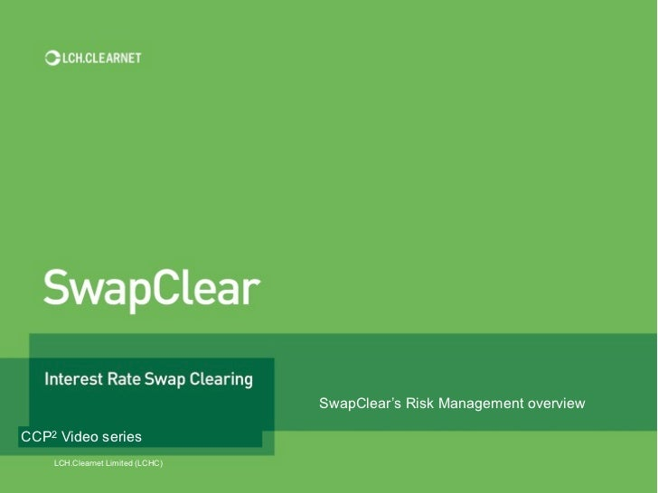 SwapClear's Risk Management overviewCCP2 Video series    LCH.Clearnet Limited (LCHC)