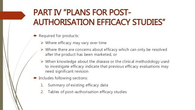 """PART IV """"PLANS FOR POST- AUTHORISATION EFFICACY STUDIES""""  Required for products:  Where efficacy may vary over time  Wh..."""