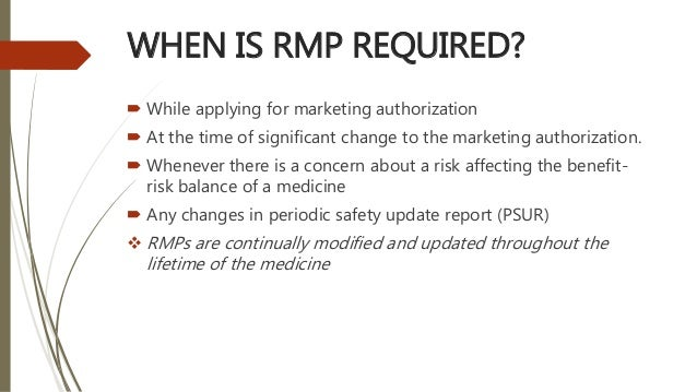 WHEN IS RMP REQUIRED?  While applying for marketing authorization  At the time of significant change to the marketing au...