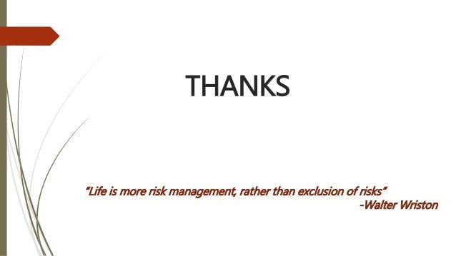 """THANKS """"Life is more risk management, rather than exclusion of risks"""" -Walter Wriston"""